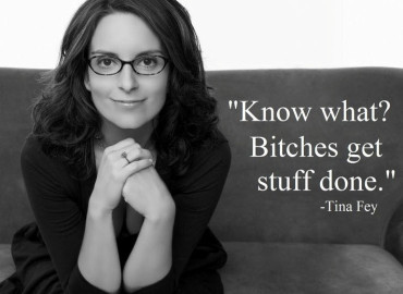 Know What? Bitches get stuff done.