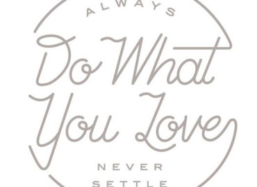 Always do what you love. Never Settle.