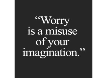 Worry is a misuse of your imagination.